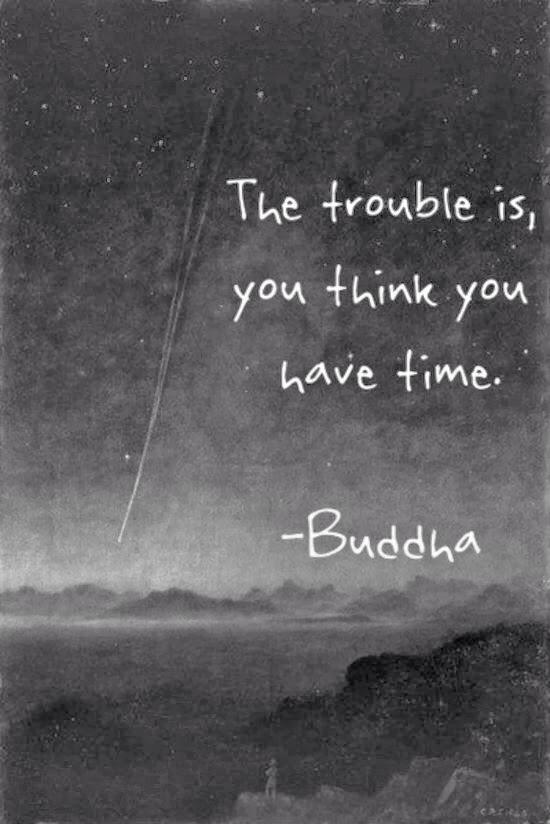 the trouble is you thin you have time
